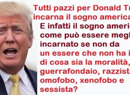 Tutti pazzi per Donald Trump, incarna il sogno americano. E infatti eccolo il sogno americano: un essere che non ha idea di cosa sia la moralità, guerrafondaio, razzista, omofobo, xenofobo e sessista!