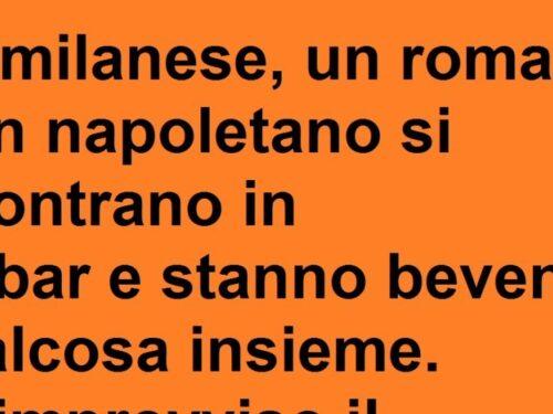 Un milanese, un romano ed un napoletano si trovano in un bar…